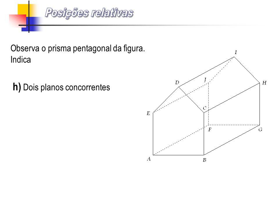 Observa o prisma pentagonal da figura. Indica h) Dois planos concorrentes