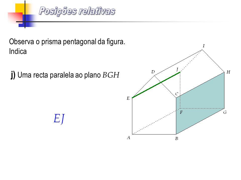 Observa o prisma pentagonal da figura. Indica j) Uma recta paralela ao plano BGH