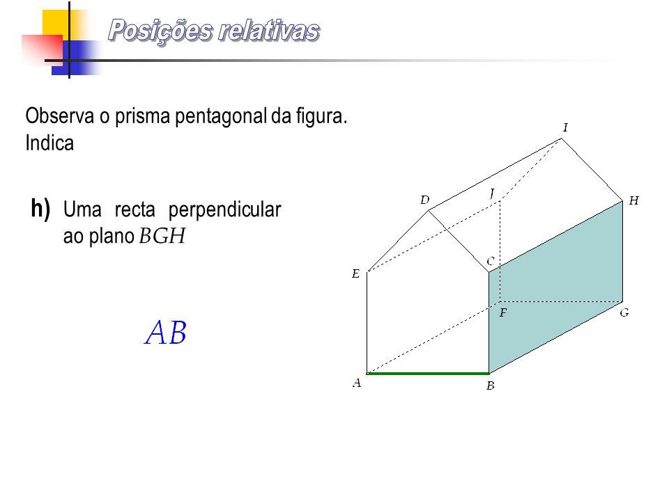 Observa o prisma pentagonal da figura. Indica h) Uma recta perpendicular ao plano BGH