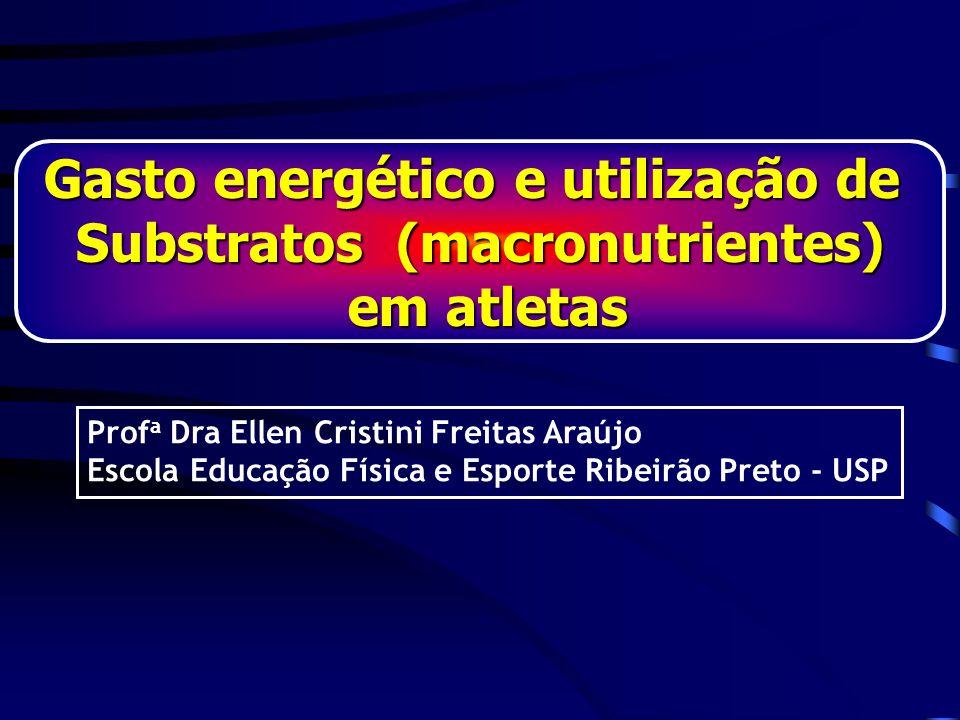 Gasto energético e utilização de Substratos (macronutrientes) em atletas em atletas Prof a Dra Ellen Cristini Freitas Araújo Escola Educação Física e Esporte Ribeirão Preto - USP