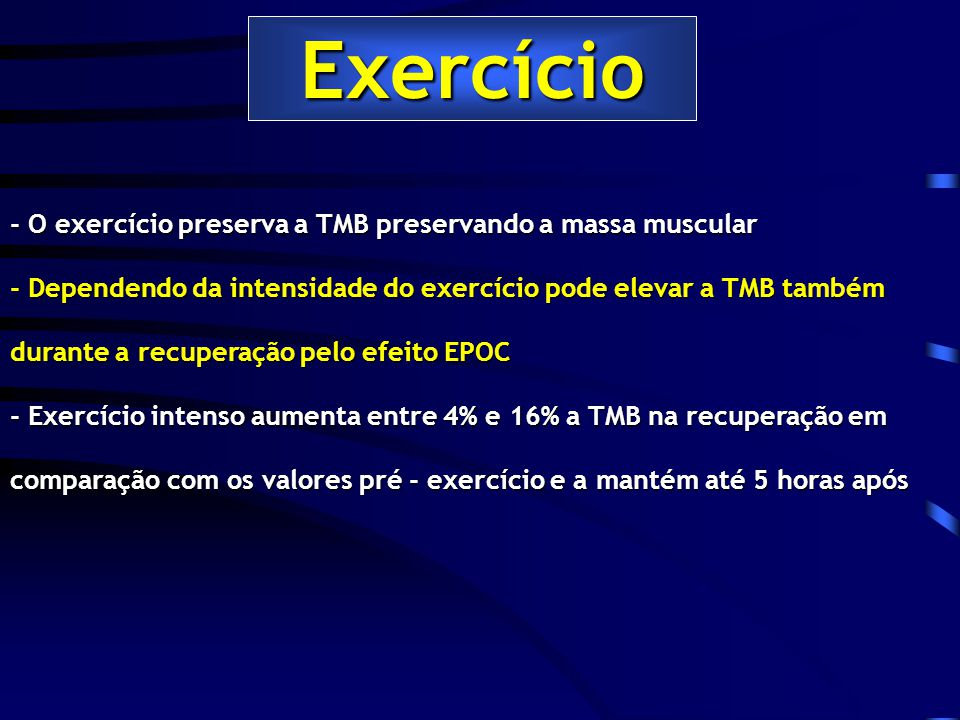Exercício - O exercício preserva a TMB preservando a massa muscular - Dependendo da intensidade do exercício pode elevar a TMB também durante a recuperação pelo efeito EPOC - Exercício intenso aumenta entre 4% e 16% a TMB na recuperação em comparação com os valores pré - exercício e a mantém até 5 horas após