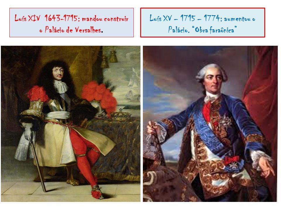 Luís XIV 1643-1715: mandou construir o Palácio de Versalhes. Luís XV – 1715 – 1774: aumentou o Palácio. Obra faraônica