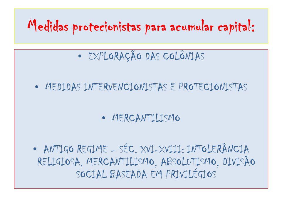Medidas protecionistas para acumular capital: EXPLORAÇÃO DAS COLÔNIAS MEDIDAS INTERVENCIONISTAS E PROTECIONISTAS MERCANTILISMO ANTIGO REGIME – SÉC. XV