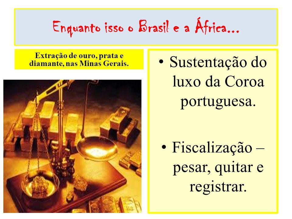 Enquanto isso o Brasil e a África... Extração de ouro, prata e diamante, nas Minas Gerais. Sustentação do luxo da Coroa portuguesa. Fiscalização – pes
