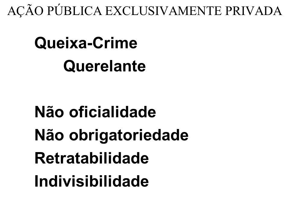 AÇÃO PÚBLICA EXCLUSIVAMENTE PRIVADA Queixa-Crime Querelante Não oficialidade Não obrigatoriedade Retratabilidade Indivisibilidade