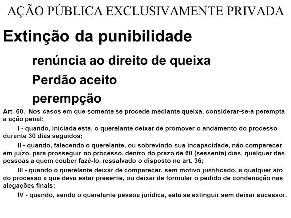 AÇÃO PÚBLICA EXCLUSIVAMENTE PRIVADA Extinção da punibilidade renúncia ao direito de queixa Perdão aceito perempção Art.