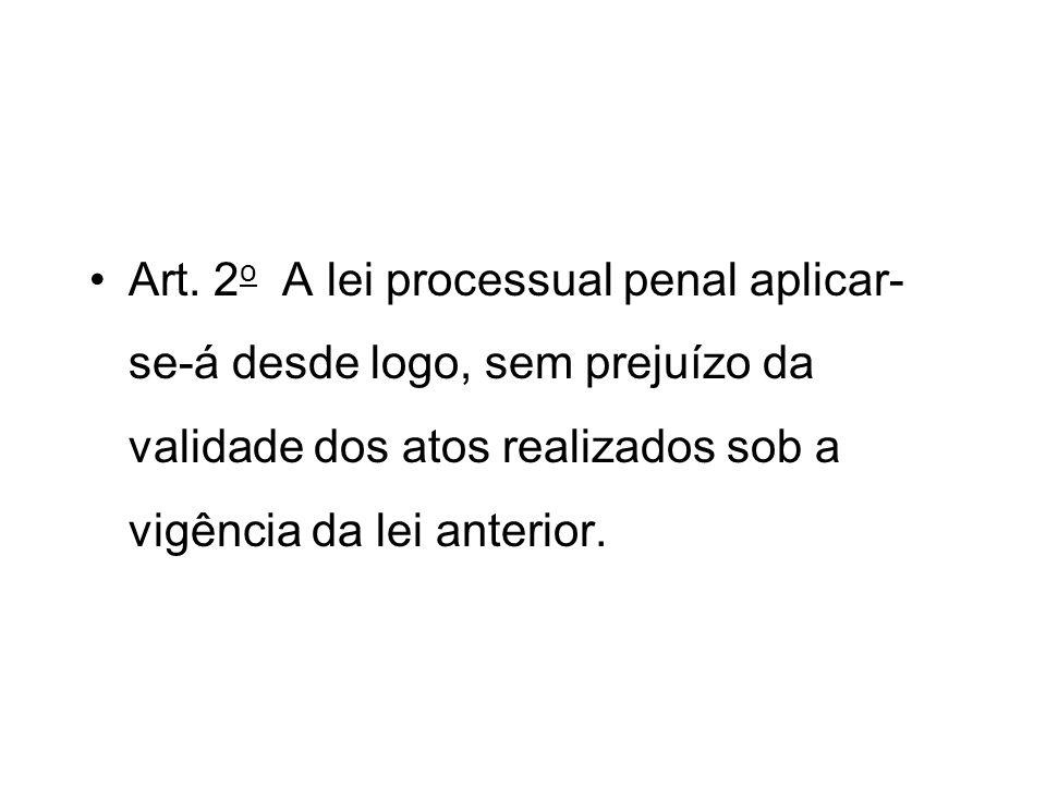Art. 2 o A lei processual penal aplicar- se-á desde logo, sem prejuízo da validade dos atos realizados sob a vigência da lei anterior.