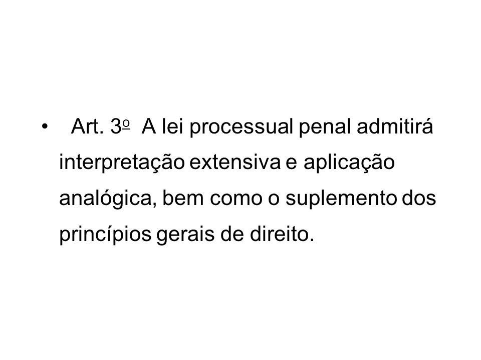 Art. 3 o A lei processual penal admitirá interpretação extensiva e aplicação analógica, bem como o suplemento dos princípios gerais de direito.