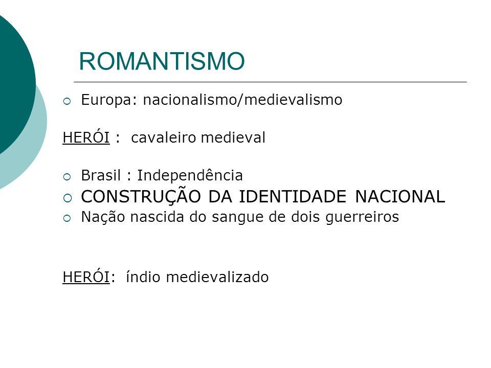 ROMANTISMO Europa: nacionalismo/medievalismo HERÓI : cavaleiro medieval Brasil : Independência CONSTRUÇÃO DA IDENTIDADE NACIONAL Nação nascida do sang