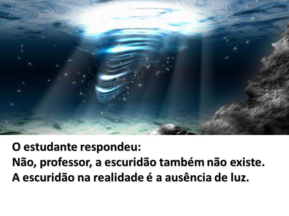 O estudante respondeu: Não, professor, a escuridão também não existe. A escuridão na realidade é a ausência de luz.