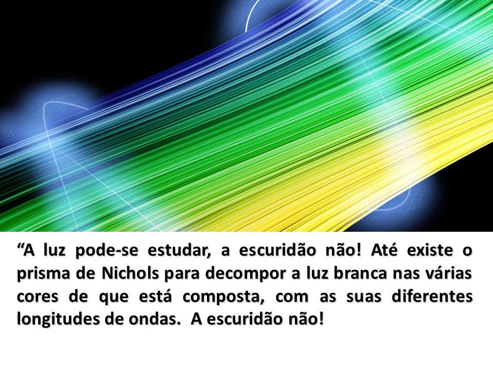 A luz pode-se estudar, a escuridão não! Até existe o prisma de Nichols para decompor a luz branca nas várias cores de que está composta, com as suas d