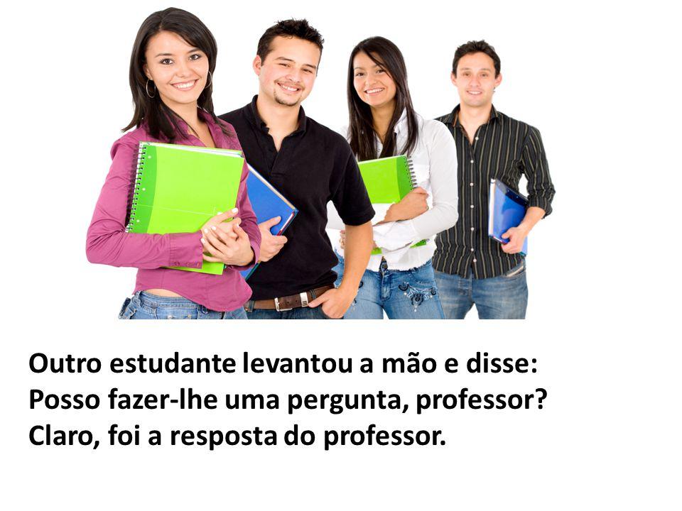 Outro estudante levantou a mão e disse: Posso fazer-lhe uma pergunta, professor? Claro, foi a resposta do professor.