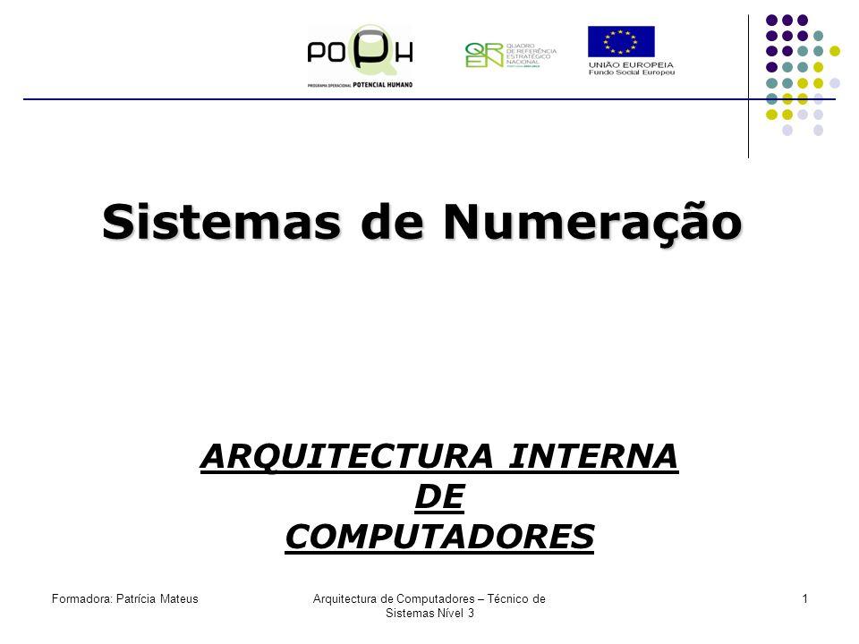 Formadora: Patrícia MateusArquitectura de Computadores – Técnico de Sistemas Nível 3 1 Sistemas de Numeração ARQUITECTURA INTERNA DE COMPUTADORES