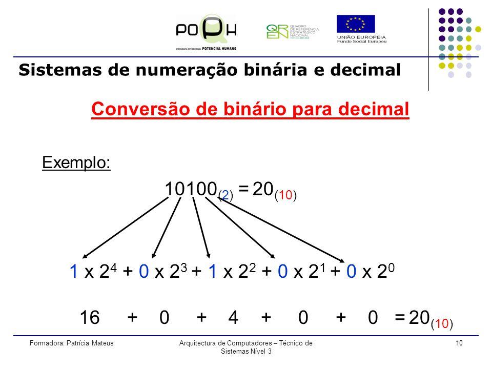 9Formadora: Patrícia MateusArquitectura de Computadores – Técnico de Sistemas Nível 3 Sistemas de numeração binária e decimal Conversão de binário para decimal Começando a ler o número da direita para a esquerda: - Primeiro digito representa a potência de base 2 e expoente 0; - Segundo digito representa a potência de base 2 e expoente 1; - Terceiro digito representa a potência de base 2 e expoente 2; - n ésimo digito representa a potência de base 2 e expoente n-1; Somar as multiplicações parciais efectuadas entre o dígito e a potência a ele atribuída