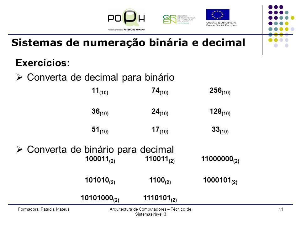 10Formadora: Patrícia MateusArquitectura de Computadores – Técnico de Sistemas Nível 3 Sistemas de numeração binária e decimal Conversão de binário para decimal Exemplo: 10100 (2) = 20 (10) 1 x 2 4 + 0 x 2 3 + 1 x 2 2 + 0 x 2 1 + 0 x 2 0 16 + 0 + 4 + 0 + 0 = 20 (10)