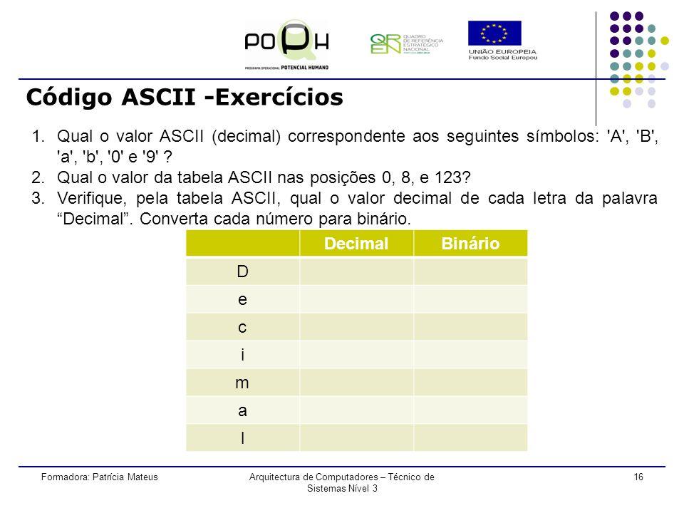 15 Código ASCII Formadora: Patrícia MateusArquitectura de Computadores – Técnico de Sistemas Nível 3 Cada carácter do alfabeto tem o seu equivalente binário e decimal.
