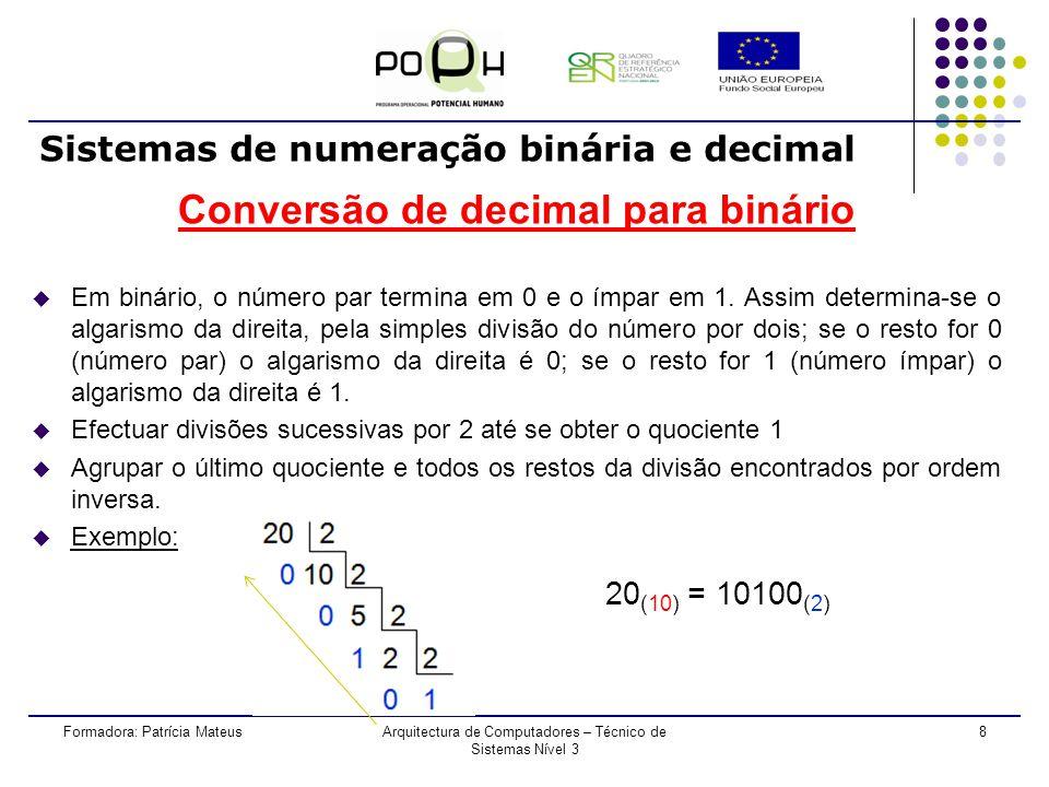 8Formadora: Patrícia MateusArquitectura de Computadores – Técnico de Sistemas Nível 3 Conversão de decimal para binário u Em binário, o número par termina em 0 e o ímpar em 1.