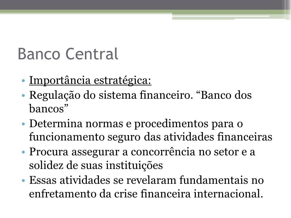Banco Central Importância estratégica: Regulação do sistema financeiro. Banco dos bancos Determina normas e procedimentos para o funcionamento seguro
