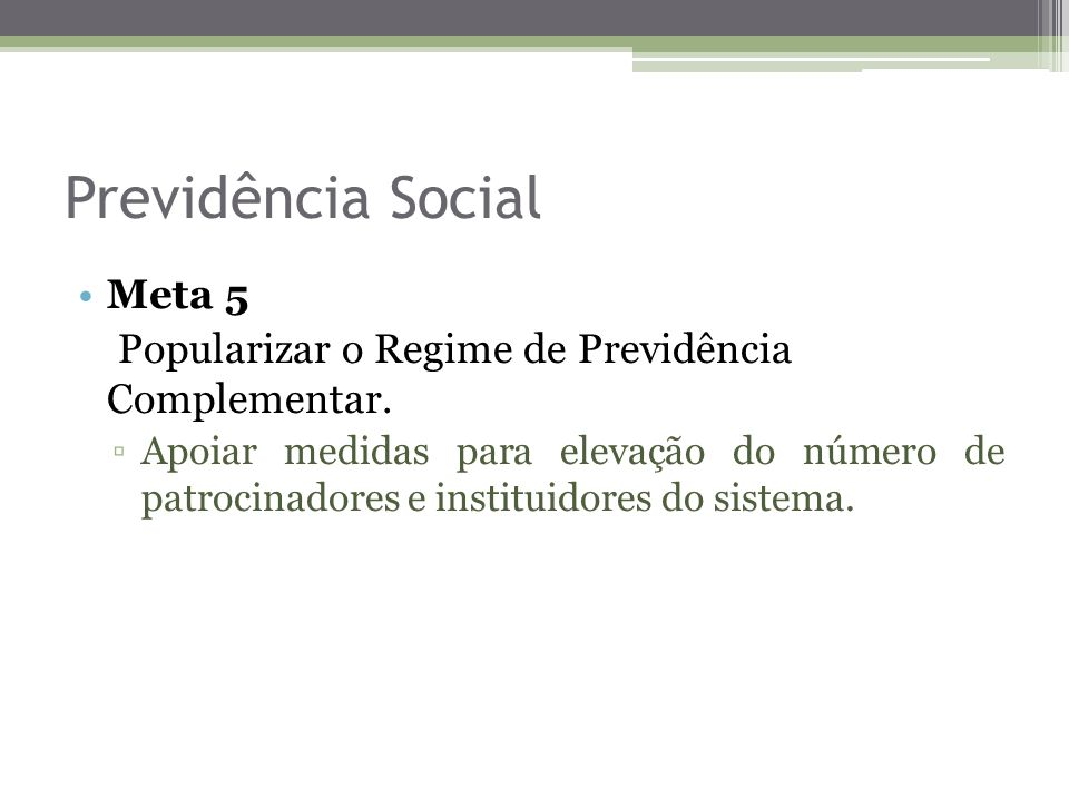 Previdência Social Meta 5 Popularizar o Regime de Previdência Complementar. Apoiar medidas para elevação do número de patrocinadores e instituidores d