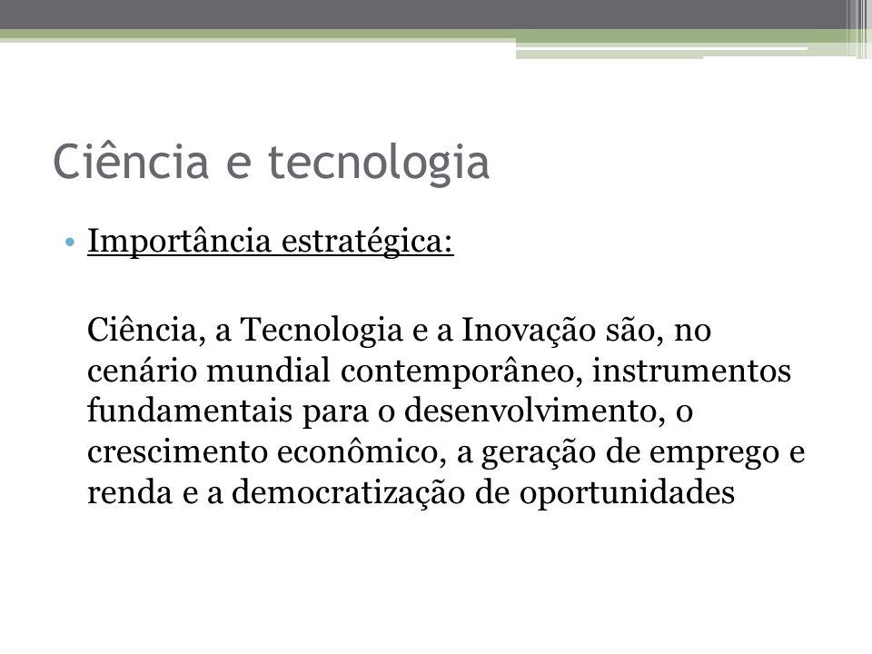 Ciência e tecnologia Importância estratégica: Ciência, a Tecnologia e a Inovação são, no cenário mundial contemporâneo, instrumentos fundamentais para