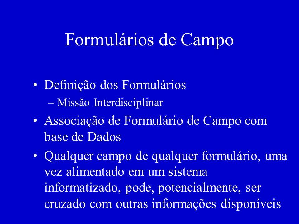 Formulários de Campo Definição dos Formulários –Missão Interdisciplinar Associação de Formulário de Campo com base de Dados Qualquer campo de qualquer formulário, uma vez alimentado em um sistema informatizado, pode, potencialmente, ser cruzado com outras informações disponíveis
