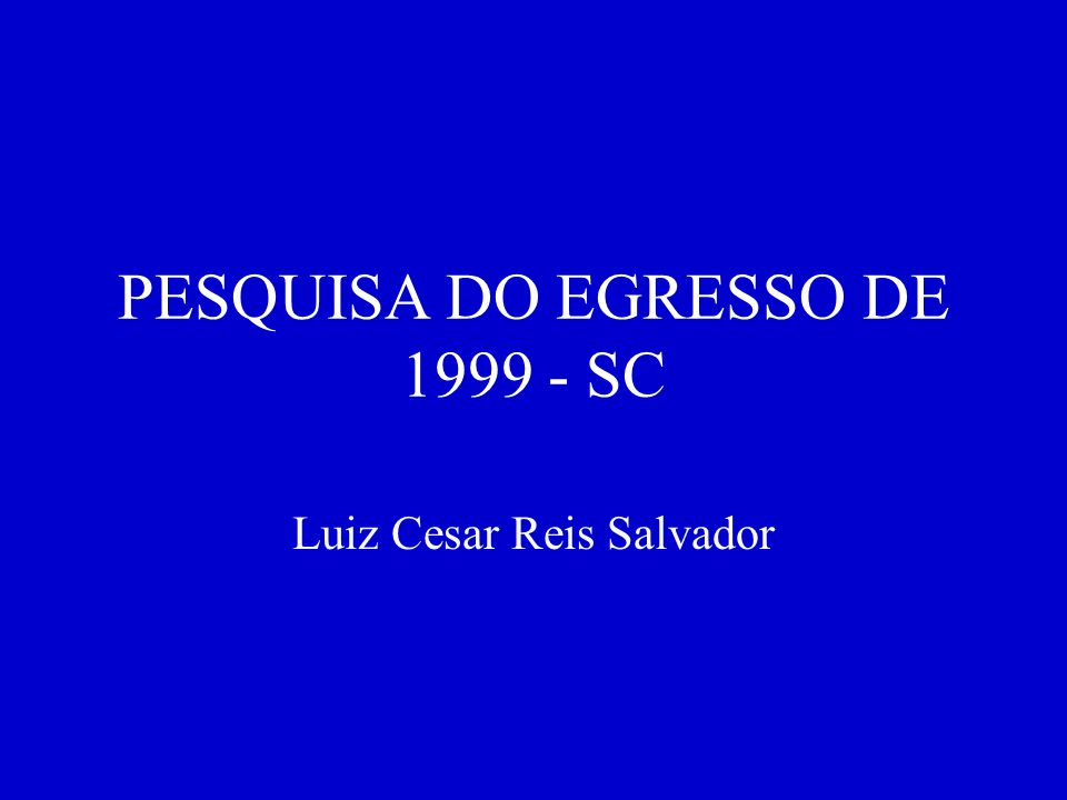 PESQUISA DO EGRESSO DE 1999 - SC Luiz Cesar Reis Salvador