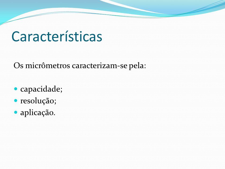 Características Os micrômetros caracterizam-se pela: capacidade; resolução; aplicação.