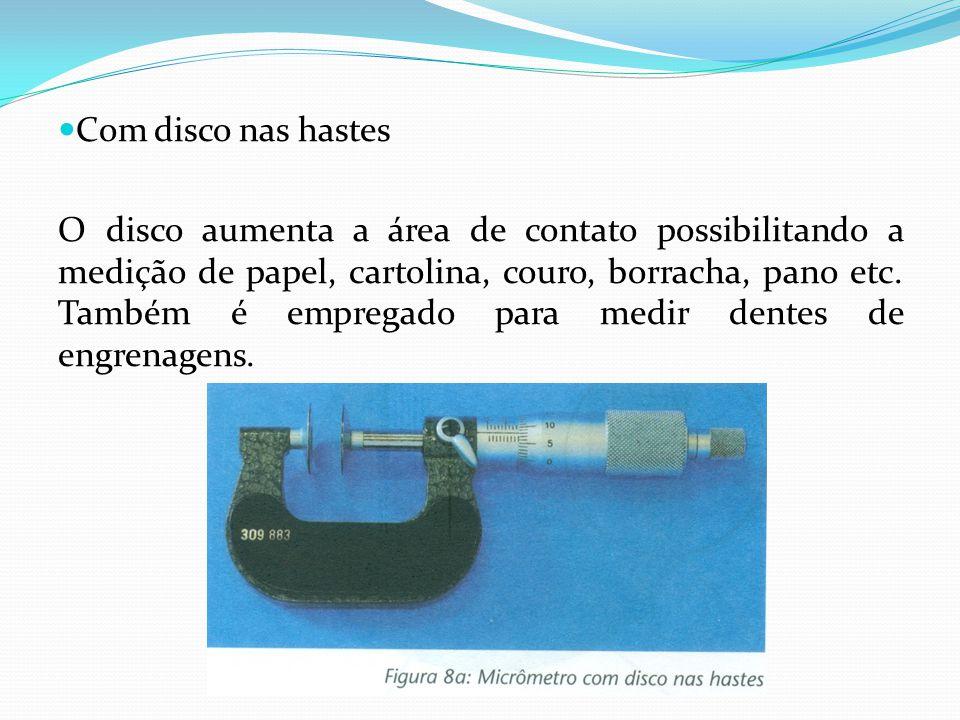 Com disco nas hastes O disco aumenta a área de contato possibilitando a medição de papel, cartolina, couro, borracha, pano etc. Também é empregado par