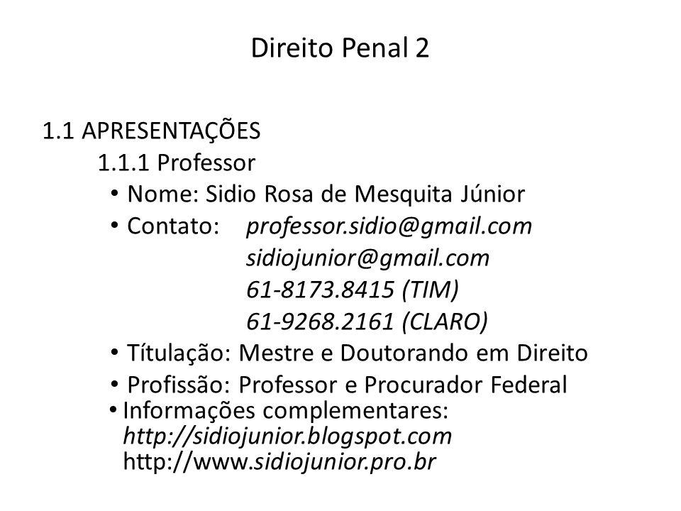 Direito Penal 2 1.1 APRESENTAÇÕES 1.1.1 Professor Nome: Sidio Rosa de Mesquita Júnior Contato:professor.sidio@gmail.com sidiojunior@gmail.com 61-8173.8415 (TIM) 61-9268.2161 (CLARO) Títulação: Mestre e Doutorando em Direito Profissão: Professor e Procurador Federal Informações complementares: http://sidiojunior.blogspot.com http://www.sidiojunior.pro.br