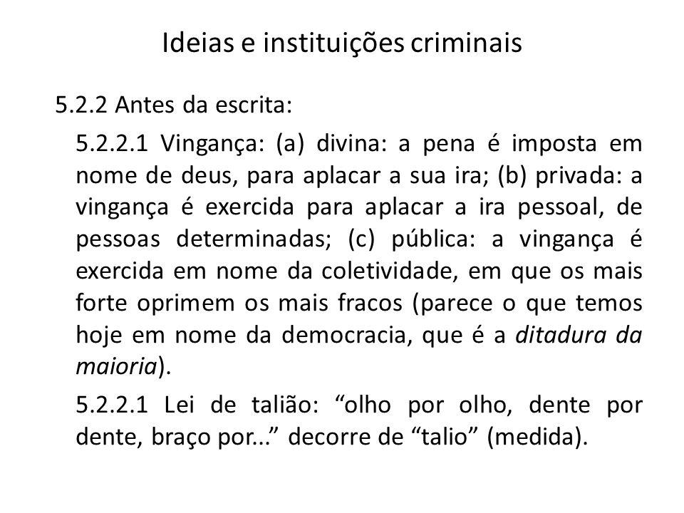 Ideias e instituições criminais 5.2.2 Antes da escrita: 5.2.2.1 Vingança: (a) divina: a pena é imposta em nome de deus, para aplacar a sua ira; (b) privada: a vingança é exercida para aplacar a ira pessoal, de pessoas determinadas; (c) pública: a vingança é exercida em nome da coletividade, em que os mais forte oprimem os mais fracos (parece o que temos hoje em nome da democracia, que é a ditadura da maioria).
