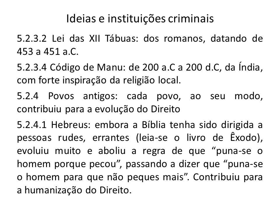 Ideias e instituições criminais 5.2.3.2 Lei das XII Tábuas: dos romanos, datando de 453 a 451 a.C. 5.2.3.4 Código de Manu: de 200 a.C a 200 d.C, da Ín