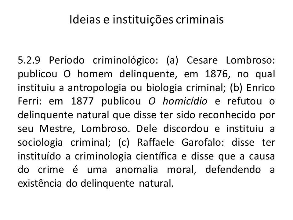 Ideias e instituições criminais 5.2.9 Período criminológico: (a) Cesare Lombroso: publicou O homem delinquente, em 1876, no qual instituiu a antropolo