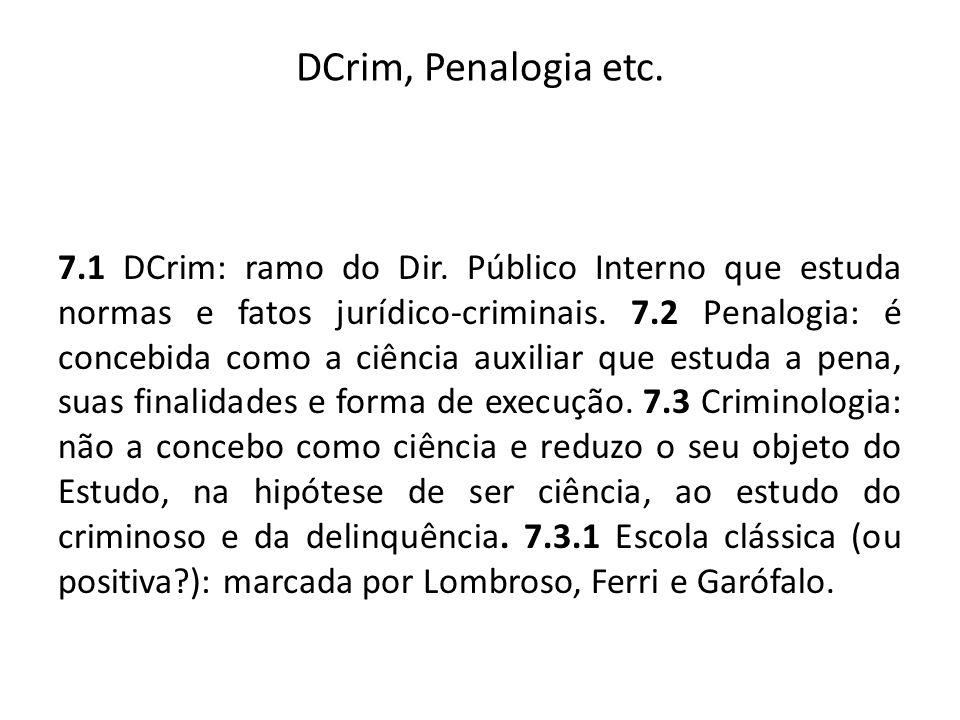DCrim, Penalogia etc. 7.1 DCrim: ramo do Dir. Público Interno que estuda normas e fatos jurídico-criminais. 7.2 Penalogia: é concebida como a ciência