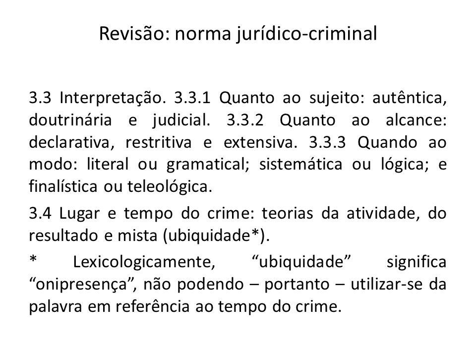 Revisão: norma jurídico-criminal 3.3 Interpretação. 3.3.1 Quanto ao sujeito: autêntica, doutrinária e judicial. 3.3.2 Quanto ao alcance: declarativa,