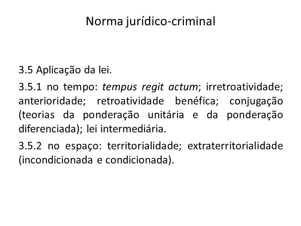 Norma jurídico-criminal 3.5 Aplicação da lei. 3.5.1 no tempo: tempus regit actum; irretroatividade; anterioridade; retroatividade benéfica; conjugação