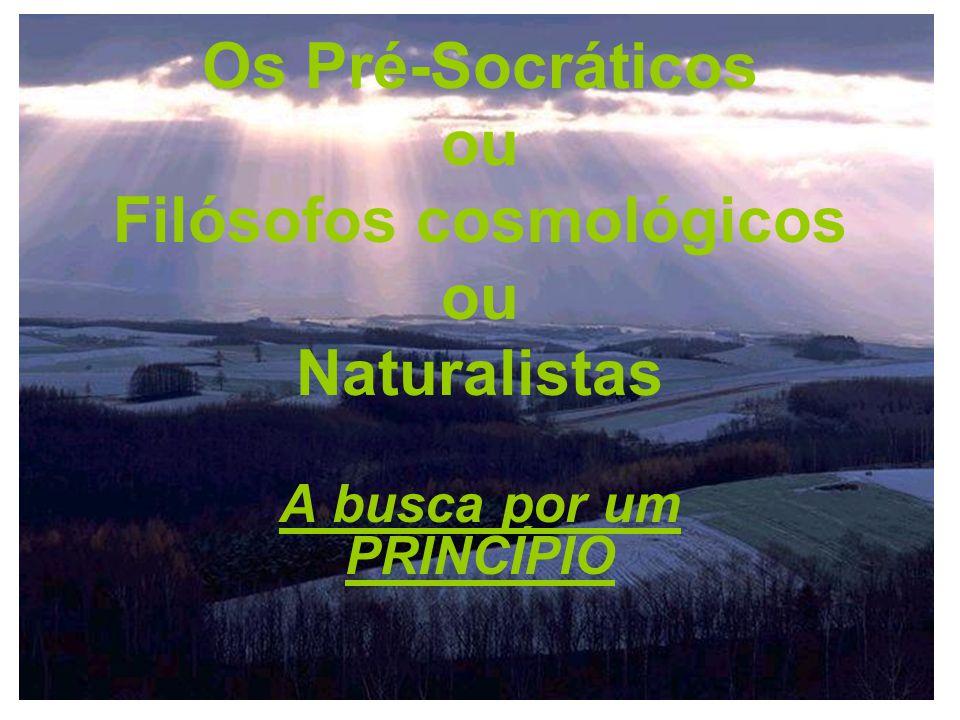 Os Pré-Socráticos ou Filósofos cosmológicos ou Naturalistas A busca por um PRINCÍPIO