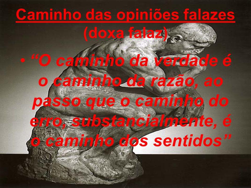 Caminho das opiniões falazes (doxa falaz) O caminho da verdade é o caminho da razão, ao passo que o caminho do erro, substancialmente, é o caminho dos sentidos