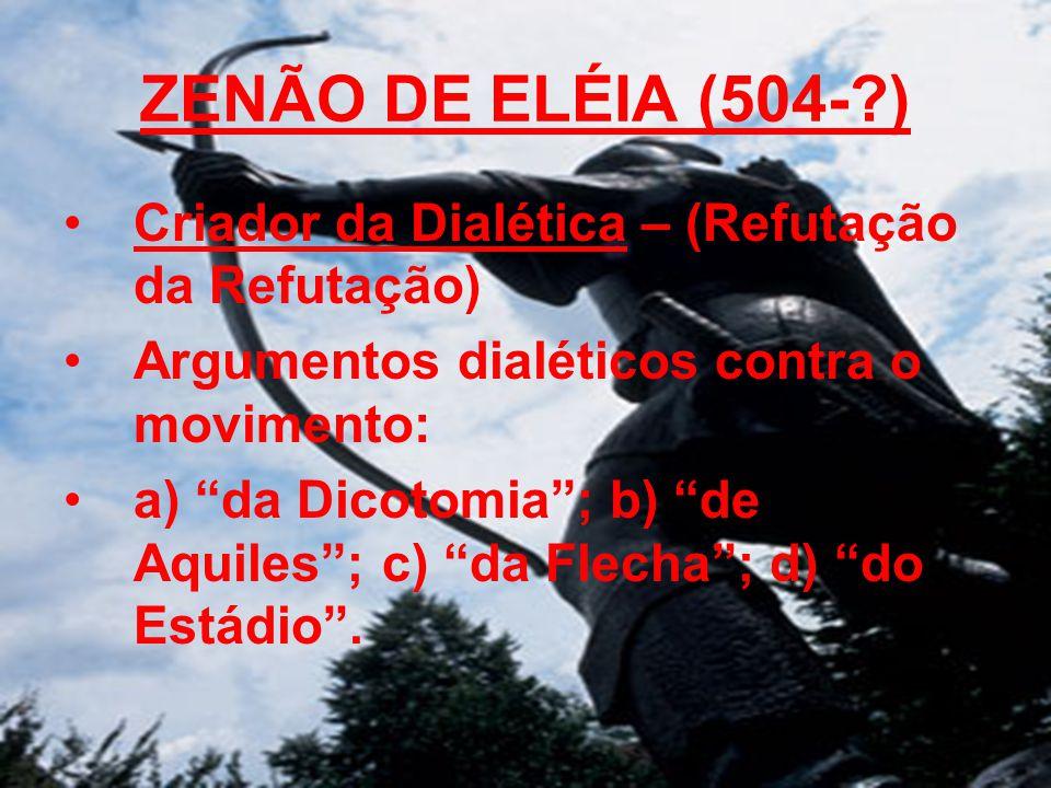 ZENÃO DE ELÉIA (504-?) Criador da Dialética – (Refutação da Refutação) Argumentos dialéticos contra o movimento: a) da Dicotomia; b) de Aquiles; c) da Flecha; d) do Estádio.