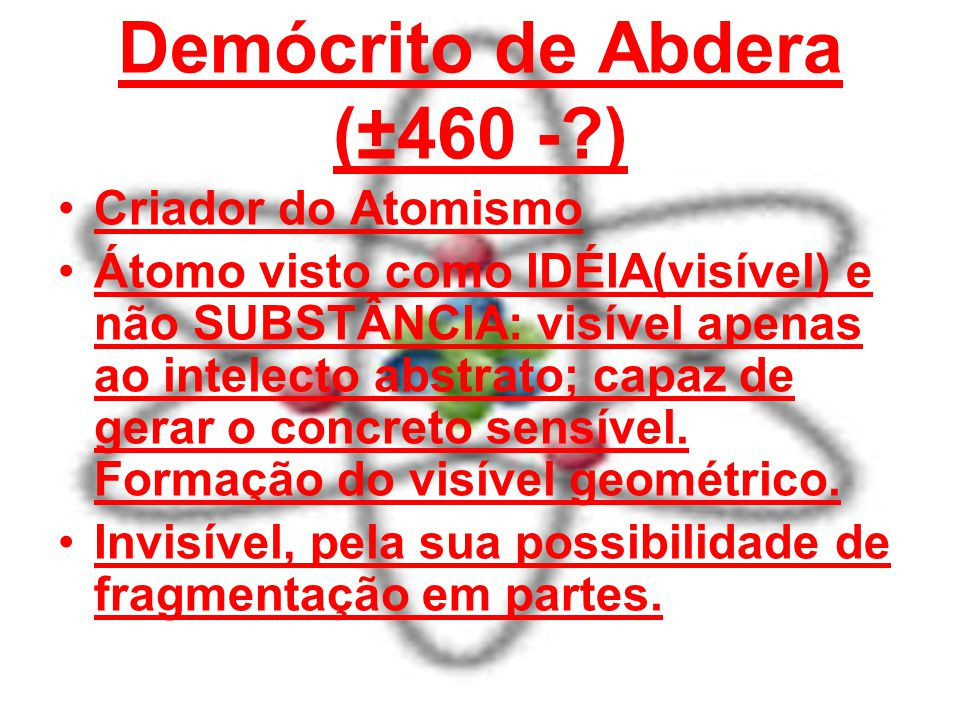Demócrito de Abdera (±460 -?) Criador do Atomismo Átomo visto como IDÉIA(visível) e não SUBSTÂNCIA: visível apenas ao intelecto abstrato; capaz de ger