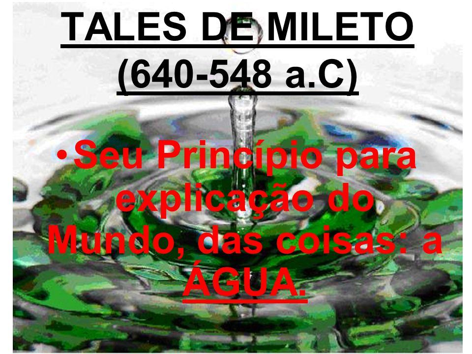 TALES DE MILETO (640-548 a.C) Seu Princípio para explicação do Mundo, das coisas: a ÁGUA.