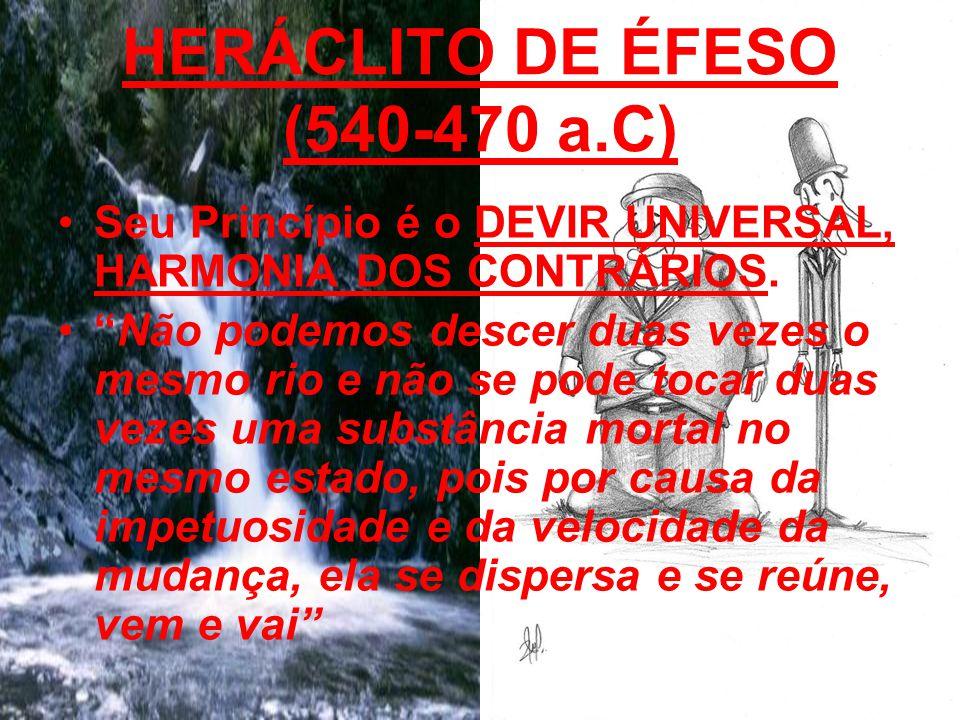 HERÁCLITO DE ÉFESO (540-470 a.C) Seu Princípio é o DEVIR UNIVERSAL, HARMONIA DOS CONTRÁRIOS. Não podemos descer duas vezes o mesmo rio e não se pode t