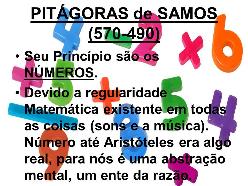 PITÁGORAS de SAMOS (570-490) Seu Princípio são os NÚMEROS. Devido a regularidade Matemática existente em todas as coisas (sons e a música). Número até
