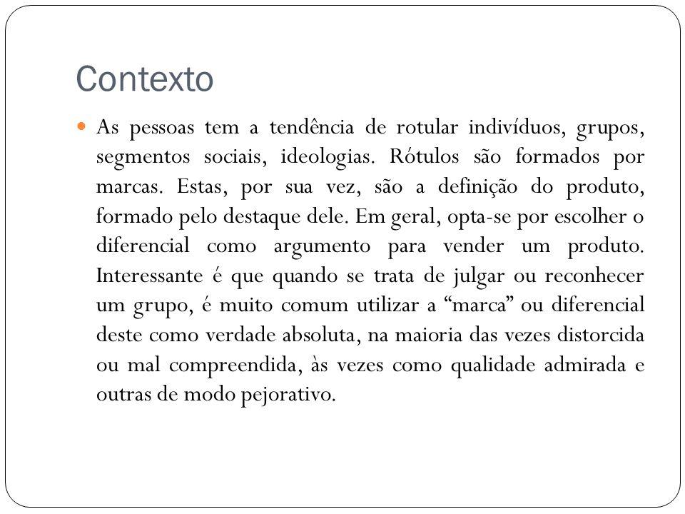 Contexto As pessoas tem a tendência de rotular indivíduos, grupos, segmentos sociais, ideologias. Rótulos são formados por marcas. Estas, por sua vez,