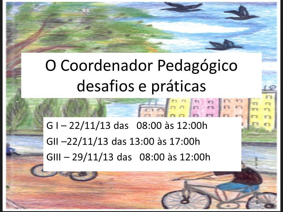 O Coordenador Pedagógico desafios e práticas G I – 22/11/13 das 08:00 às 12:00h GII –22/11/13 das 13:00 às 17:00h GIII – 29/11/13 das 08:00 às 12:00h