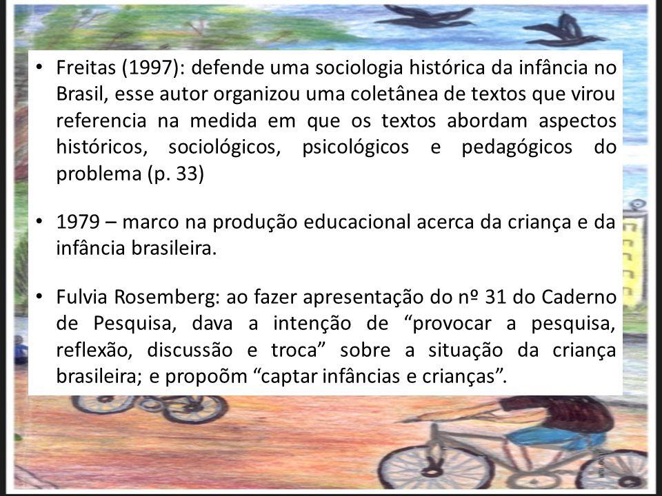 Freitas (1997): defende uma sociologia histórica da infância no Brasil, esse autor organizou uma coletânea de textos que virou referencia na medida em
