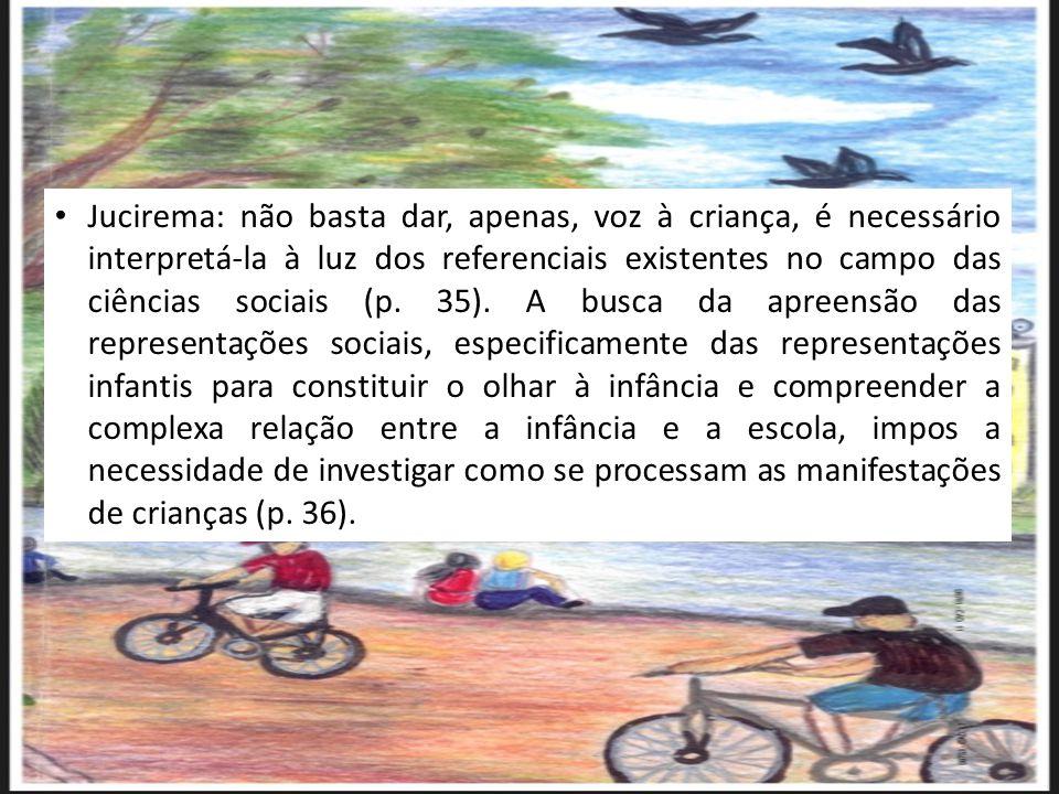 Jucirema: não basta dar, apenas, voz à criança, é necessário interpretá-la à luz dos referenciais existentes no campo das ciências sociais (p. 35). A
