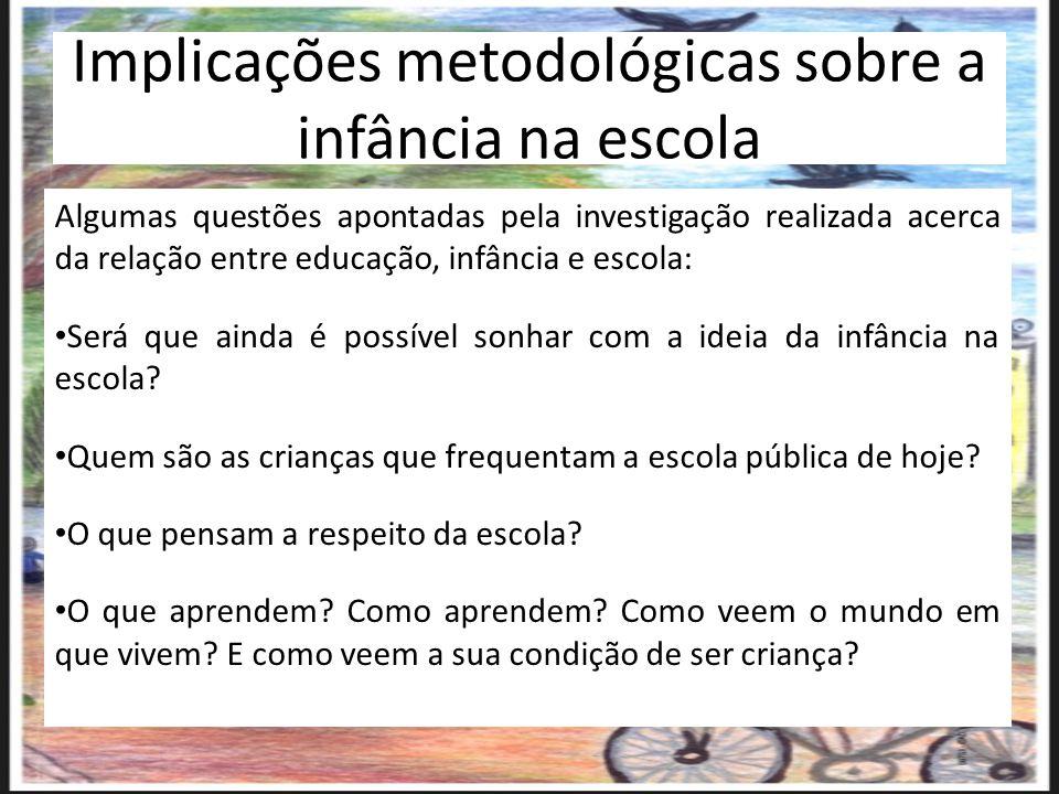 Implicações metodológicas sobre a infância na escola Algumas questões apontadas pela investigação realizada acerca da relação entre educação, infância