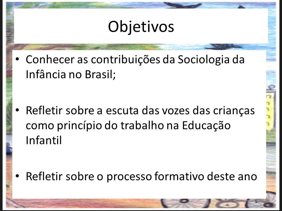 Objetivos Conhecer as contribuições da Sociologia da Infância no Brasil; Refletir sobre a escuta das vozes das crianças como princípio do trabalho na