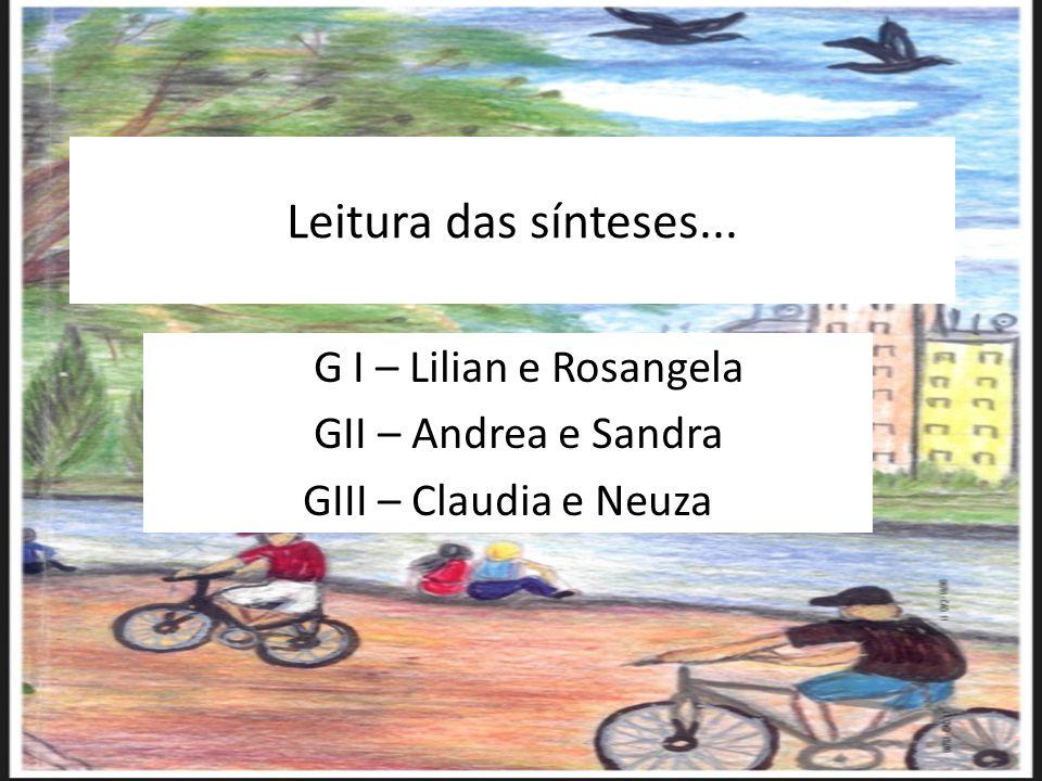 Leitura das sínteses... G I – Lilian e Rosangela GII – Andrea e Sandra GIII – Claudia e Neuza