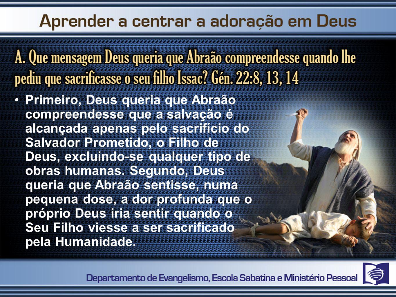 Primeiro, Deus queria que Abraão compreendesse que a salvação é alcançada apenas pelo sacrifício do Salvador Prometido, o Filho de Deus, excluindo-se